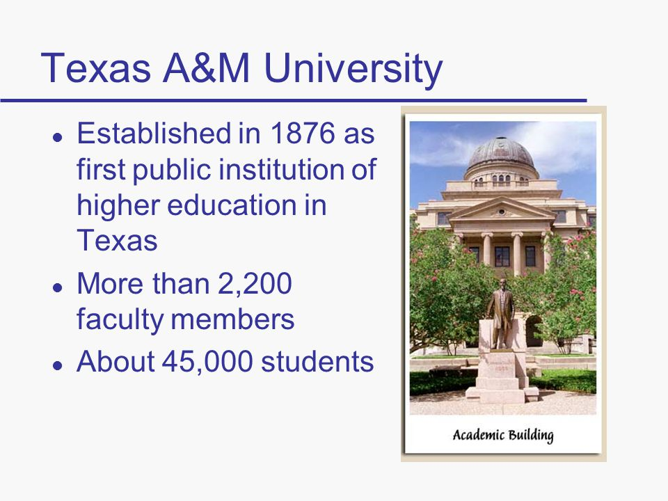 Texas A&M University l Established in 1876 as first public institution of higher education in Texas l More than 2,200 faculty members l About 45,000 students