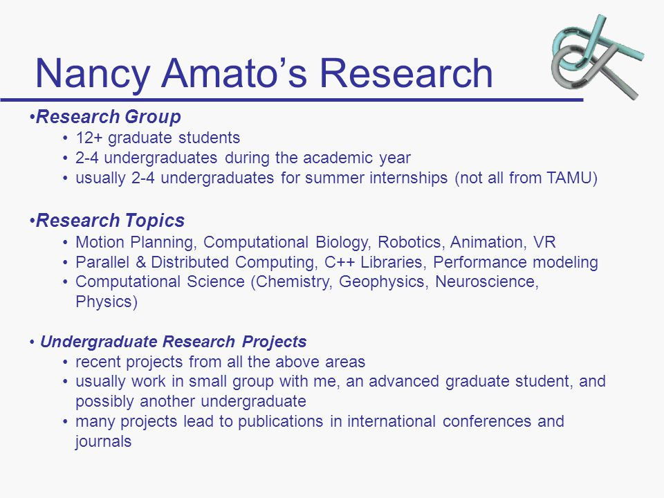 Nancy Amato's Research Research Group 12+ graduate students 2-4 undergraduates during the academic year usually 2-4 undergraduates for summer internships (not all from TAMU) Research Topics Motion Planning, Computational Biology, Robotics, Animation, VR Parallel & Distributed Computing, C++ Libraries, Performance modeling Computational Science (Chemistry, Geophysics, Neuroscience, Physics) Undergraduate Research Projects recent projects from all the above areas usually work in small group with me, an advanced graduate student, and possibly another undergraduate many projects lead to publications in international conferences and journals