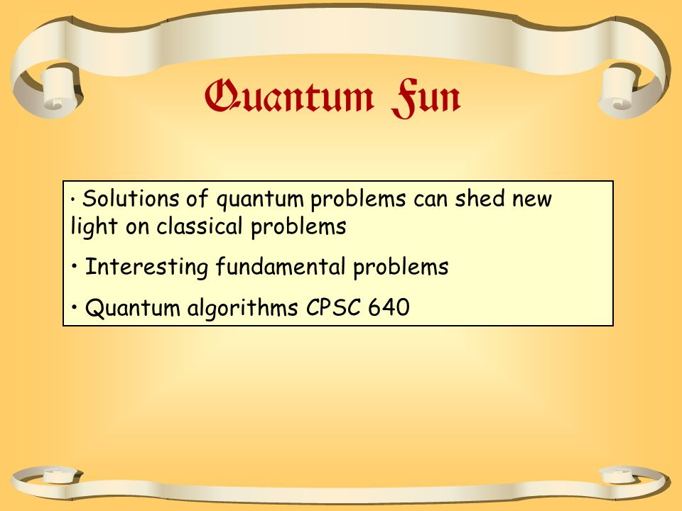 Solutions of quantum problems can shed new light on classical problems Interesting fundamental problems Quantum algorithms CPSC 640