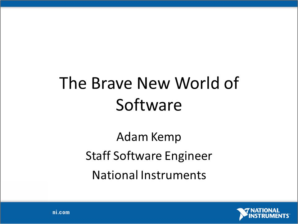 The Brave New World of Software Adam Kemp Staff Software Engineer National Instruments