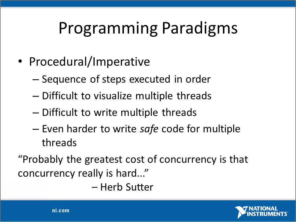 Programming Paradigms Procedural/Imperative – Sequence of steps executed in order – Difficult to visualize multiple threads – Difficult to write multiple threads – Even harder to write safe code for multiple threads Probably the greatest cost of concurrency is that concurrency really is hard... – Herb Sutter
