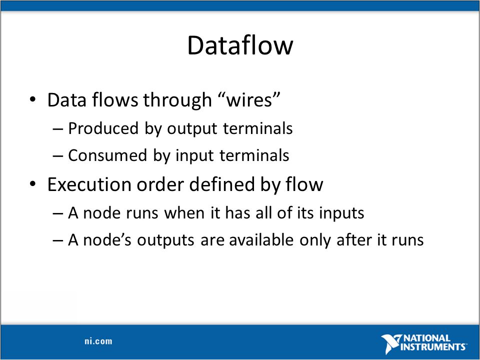 Dataflow Data flows through wires – Produced by output terminals – Consumed by input terminals Execution order defined by flow – A node runs when it has all of its inputs – A node's outputs are available only after it runs