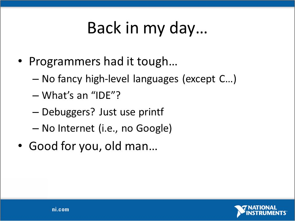 Back in my day… Programmers had it tough… – No fancy high-level languages (except C…) – What's an IDE .