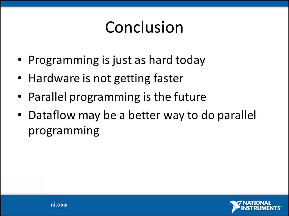 Conclusion Programming is just as hard today Hardware is not getting faster Parallel programming is the future Dataflow may be a better way to do parallel programming