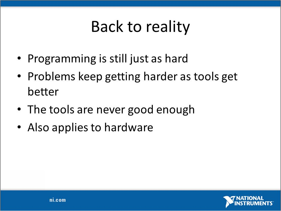 Back to reality Programming is still just as hard Problems keep getting harder as tools get better The tools are never good enough Also applies to hardware