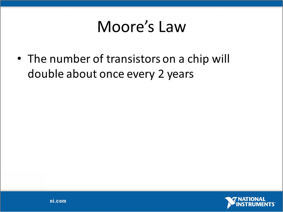 Moore's Law The number of transistors on a chip will double about once every 2 years
