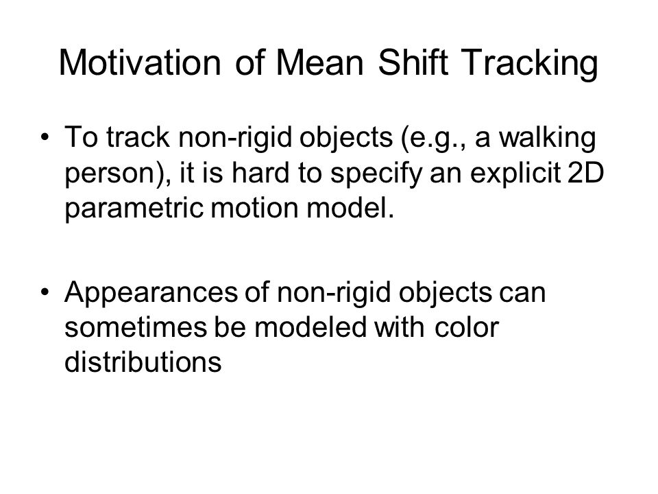 Motivation of Mean Shift Tracking To track non-rigid objects (e.g., a walking person), it is hard to specify an explicit 2D parametric motion model.
