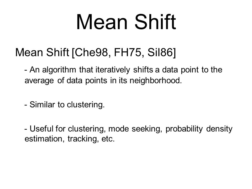 Mean Shift Mean Shift [Che98, FH75, Sil86] - An algorithm that iteratively shifts a data point to the average of data points in its neighborhood.