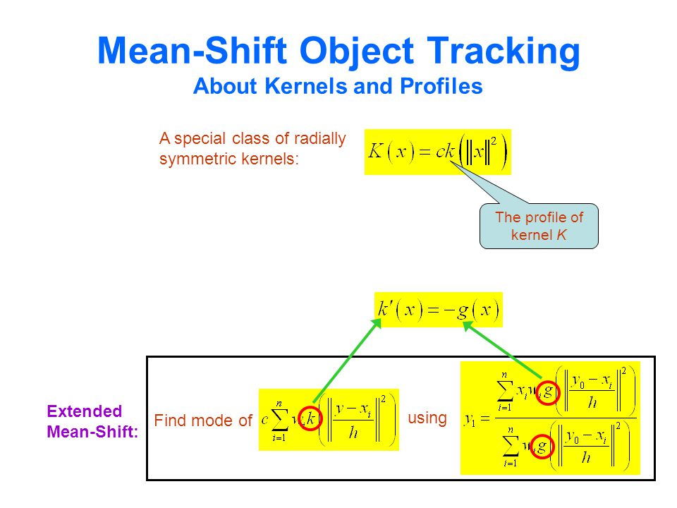 Mean-Shift Object Tracking About Kernels and Profiles A special class of radially symmetric kernels: The profile of kernel K Extended Mean-Shift: Find mode of using
