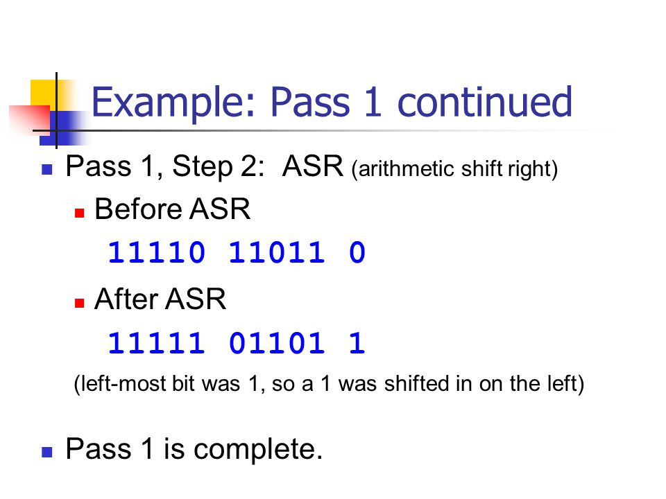 Example: Pass 1 continued Pass 1, Step 2: ASR (arithmetic shift right) Before ASR 11110 11011 0 After ASR 11111 01101 1 (left-most bit was 1, so a 1 was shifted in on the left) Pass 1 is complete.