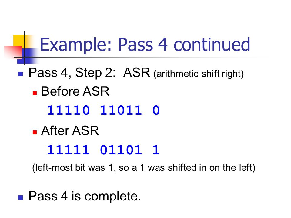Example: Pass 4 continued Pass 4, Step 2: ASR (arithmetic shift right) Before ASR 11110 11011 0 After ASR 11111 01101 1 (left-most bit was 1, so a 1 w