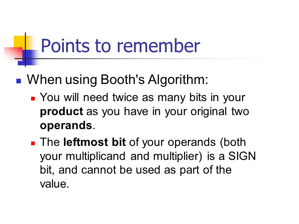 Points to remember When using Booth's Algorithm: You will need twice as many bits in your product as you have in your original two operands. The leftm
