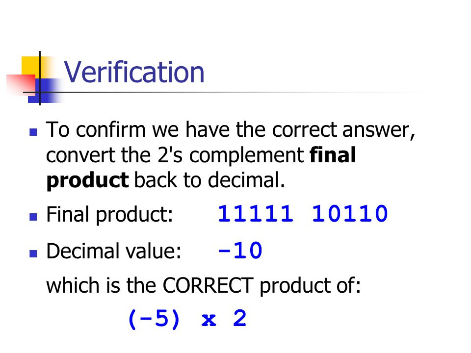 Verification To confirm we have the correct answer, convert the 2's complement final product back to decimal. Final product: 11111 10110 Decimal value