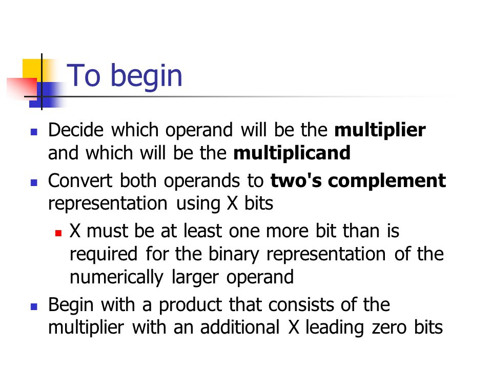 To begin Decide which operand will be the multiplier and which will be the multiplicand Convert both operands to two s complement representation using X bits X must be at least one more bit than is required for the binary representation of the numerically larger operand Begin with a product that consists of the multiplier with an additional X leading zero bits