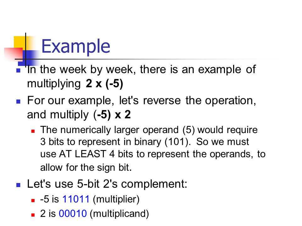 Example In the week by week, there is an example of multiplying 2 x (-5) For our example, let s reverse the operation, and multiply (-5) x 2 The numerically larger operand (5) would require 3 bits to represent in binary (101).