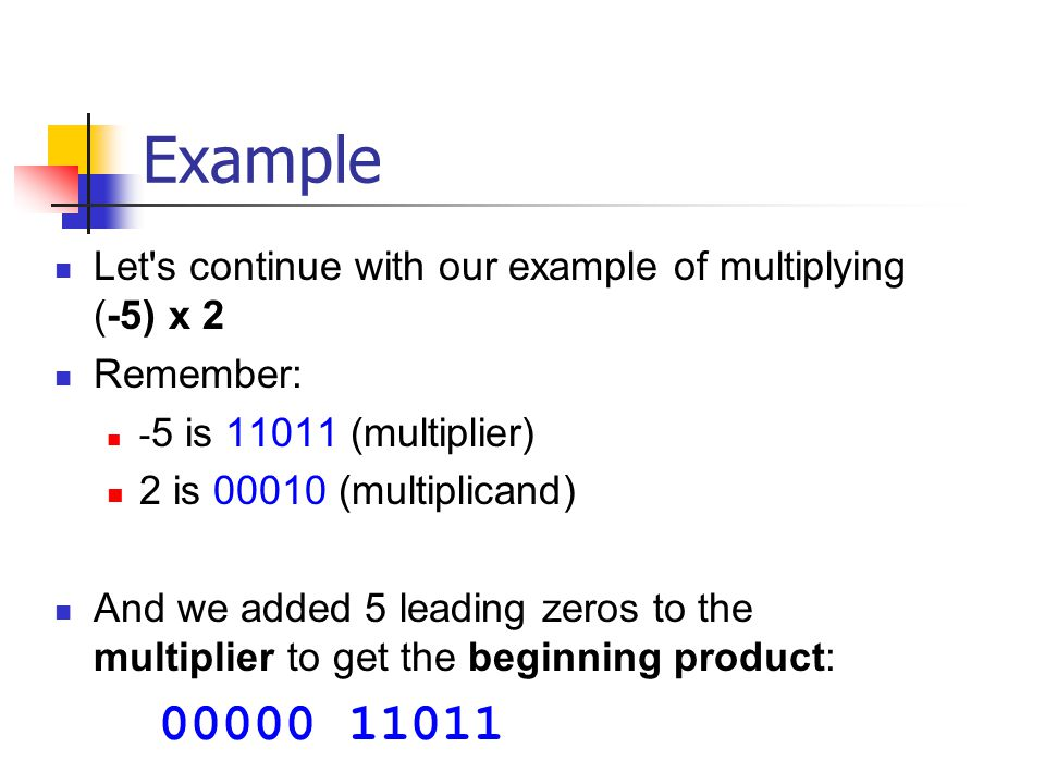 Example Let s continue with our example of multiplying (-5) x 2 Remember: - 5 is 11011 (multiplier) 2 is 00010 (multiplicand) And we added 5 leading zeros to the multiplier to get the beginning product: 00000 11011