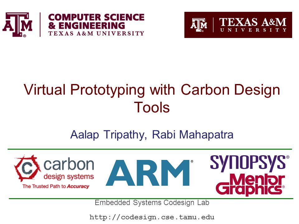Virtual Prototyping with Carbon Design Tools Aalap Tripathy, Rabi Mahapatra Embedded Systems Codesign Lab http://codesign.cse.tamu.edu