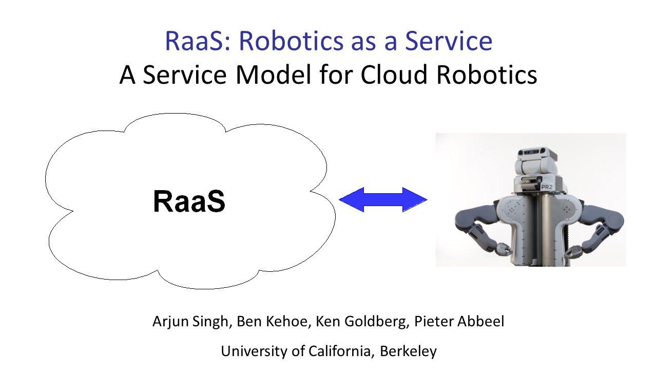 RaaS: Robotics as a Service Arjun Singh, Ben Kehoe, Ken Goldberg, Pieter Abbeel University of California, Berkeley A Service Model for Cloud Robotics