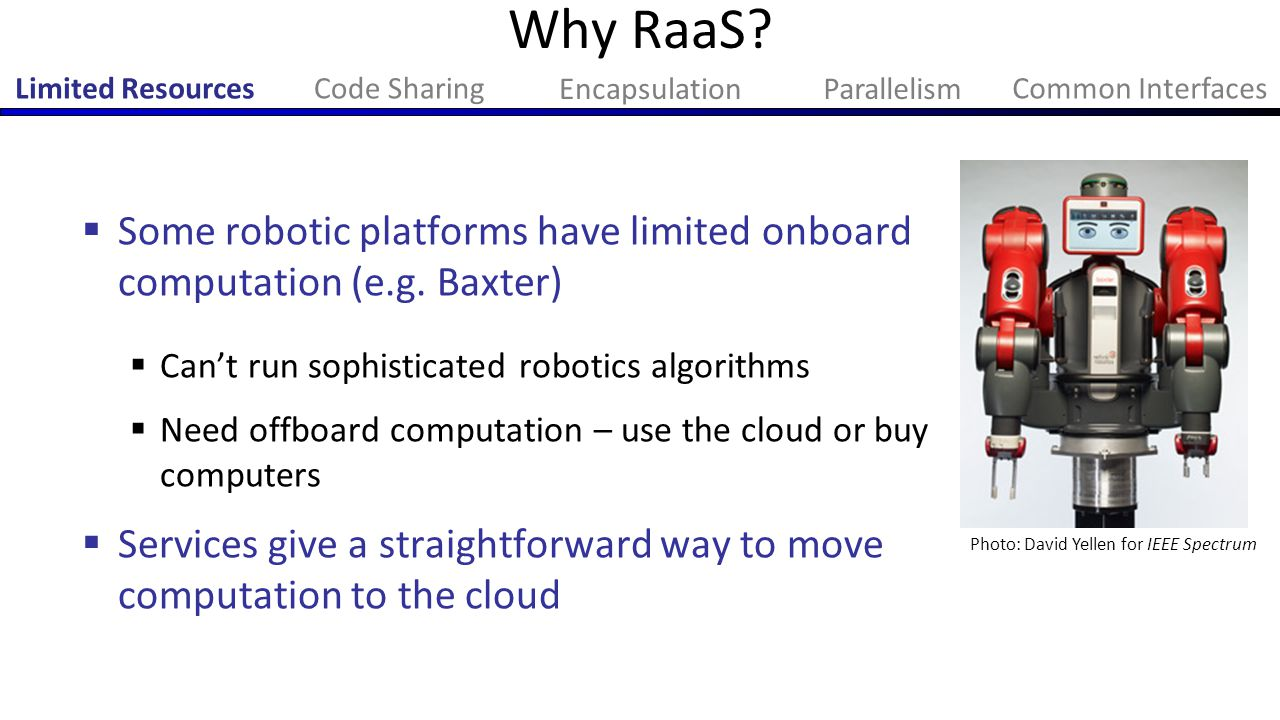 Why RaaS?  Some robotic platforms have limited onboard computation (e.g. Baxter)  Can't run sophisticated robotics algorithms  Need offboard comput