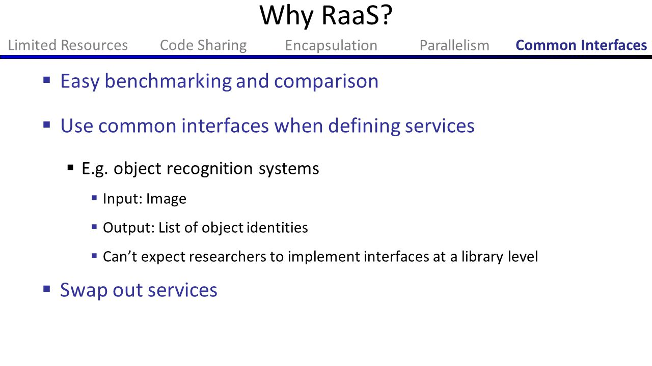  Easy benchmarking and comparison  Use common interfaces when defining services  E.g. object recognition systems  Input: Image  Output: List of o