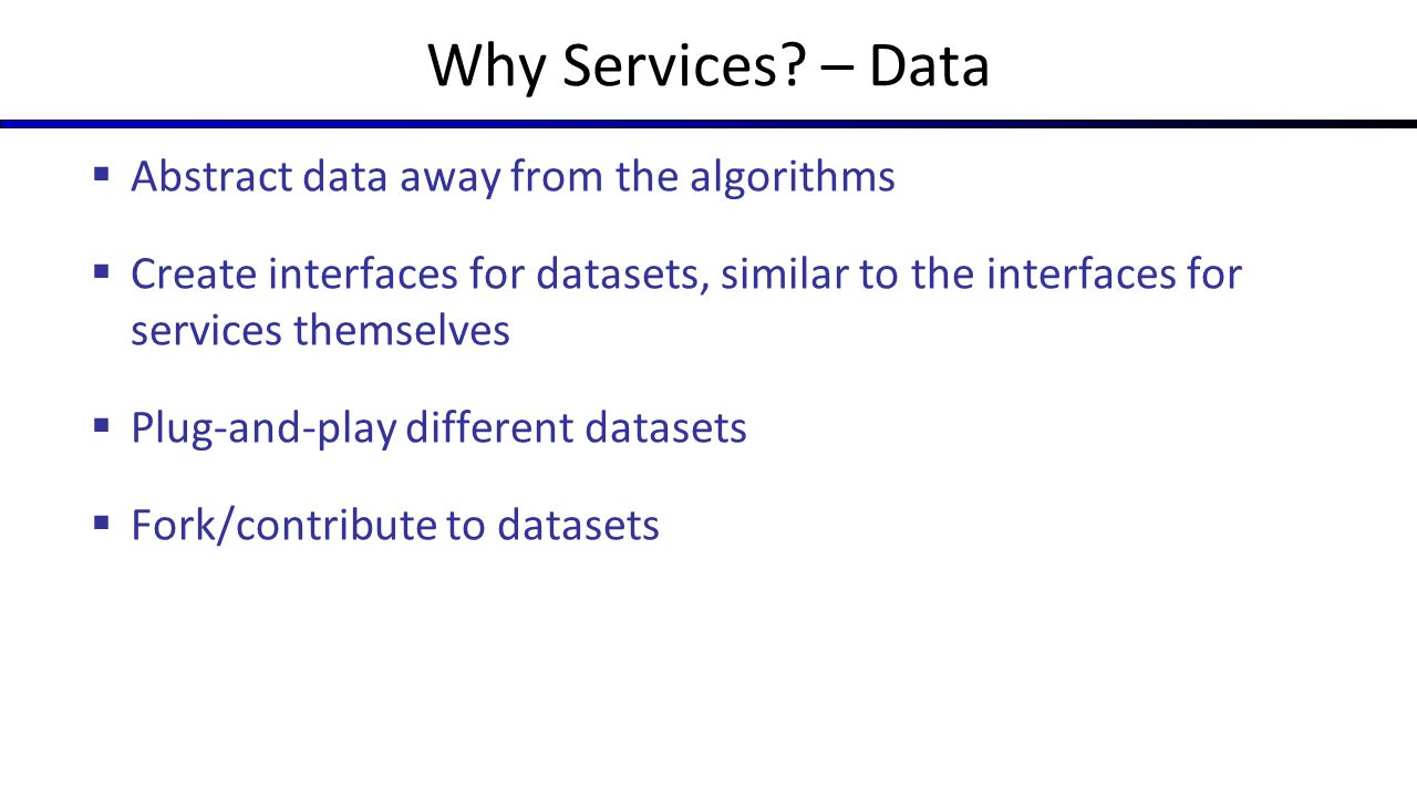 Why Services? – Data  Abstract data away from the algorithms  Create interfaces for datasets, similar to the interfaces for services themselves  Pl
