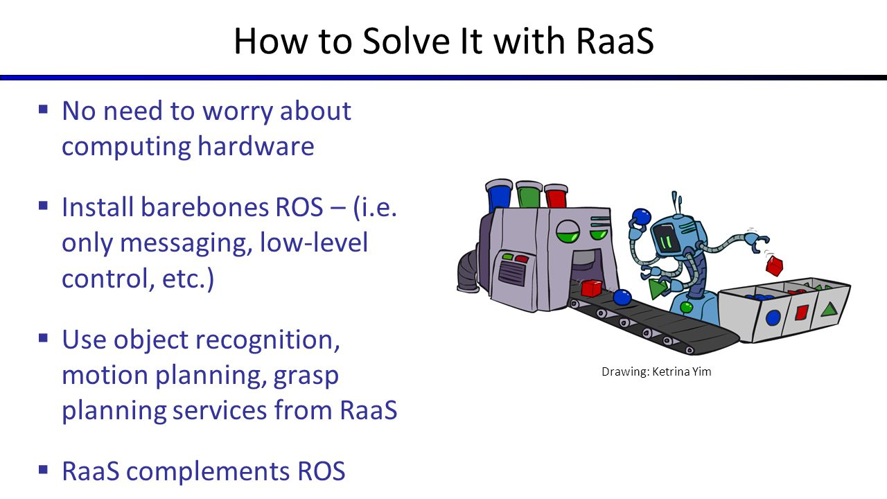 How to Solve It with RaaS  No need to worry about computing hardware  Install barebones ROS – (i.e. only messaging, low-level control, etc.)  Use o