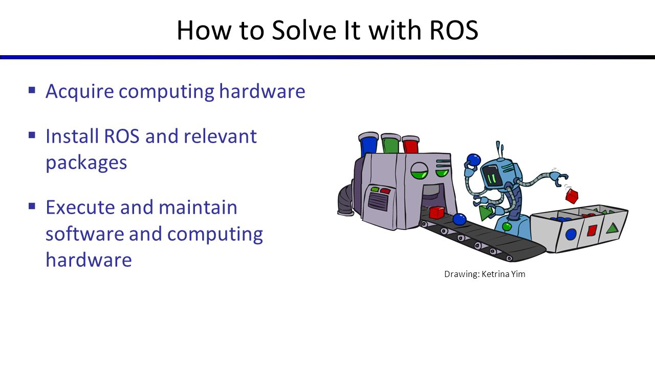 Pros and Cons of ROS  Huge positive impact on robotics (especially sharing)  Core great for messaging, low- level control – components that make a robot operating system  Asking it to do too much  All code for everything robotics related Packages required for full ROS installation Packages required for barebones ROS installation