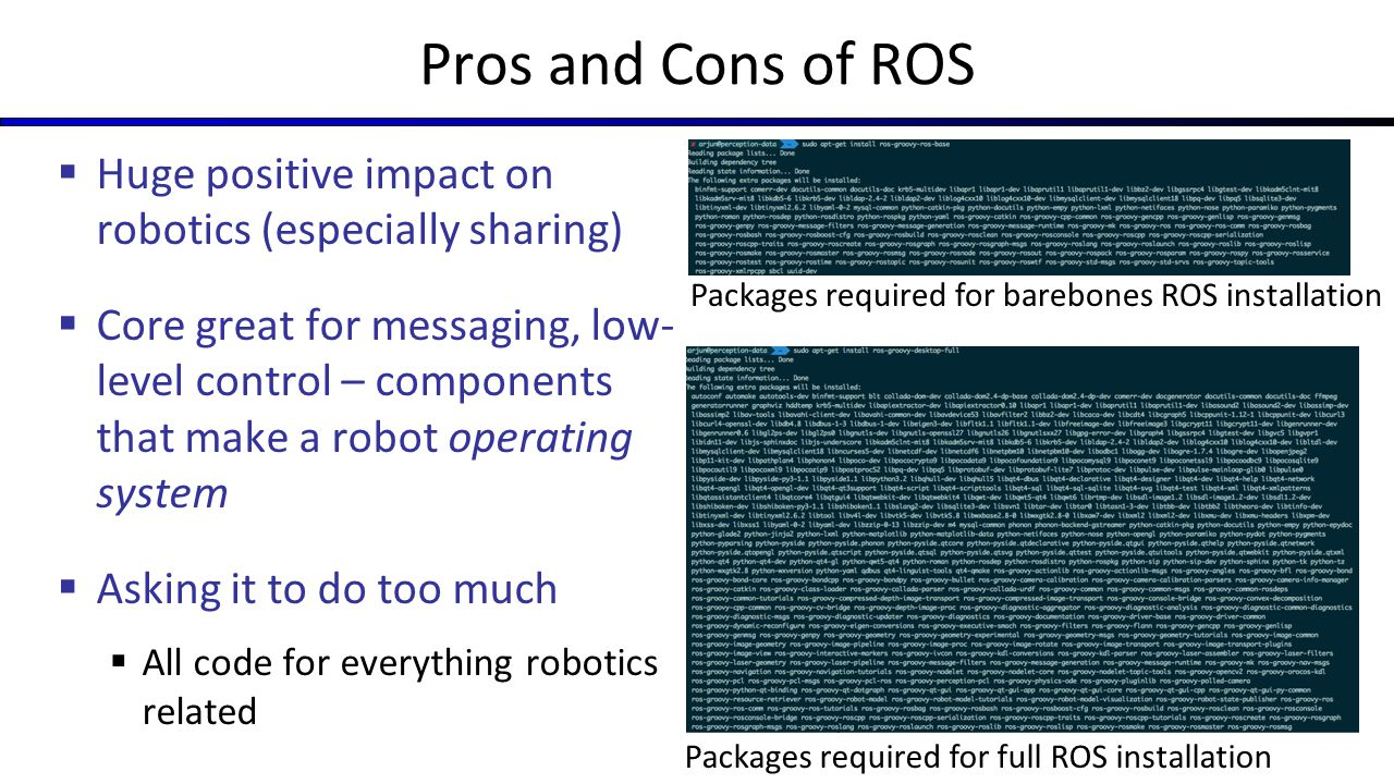 Pros and Cons of ROS  Intimidating for non-roboticists  Nontrivial to set up secure distributed networking with ROS -- need to understand VPNs, have control over network environment, etc.