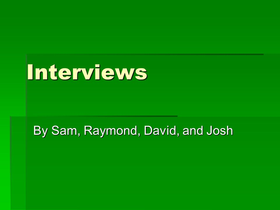 Interviews By Sam, Raymond, David, and Josh