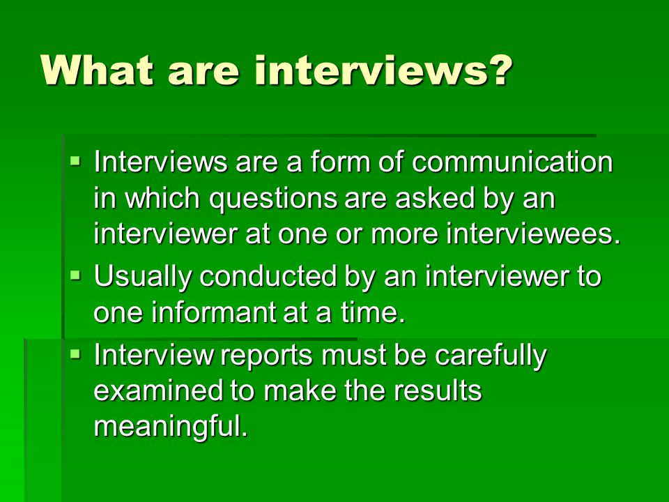 What are interviews?  Interviews are a form of communication in which questions are asked by an interviewer at one or more interviewees.  Usually co