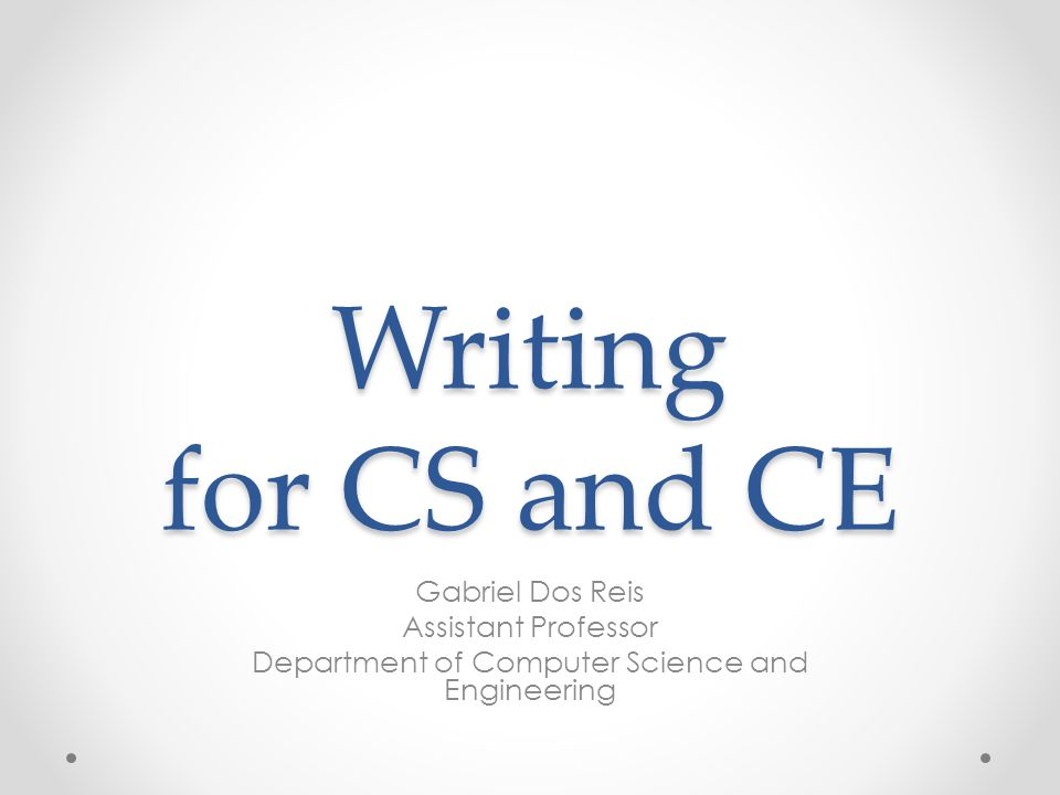 Writing for CS and CE Gabriel Dos Reis Assistant Professor Department of Computer Science and Engineering