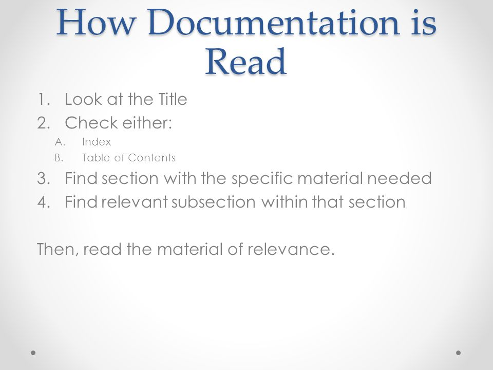 How Documentation is Read 1.Look at the Title 2.Check either: A.Index B.Table of Contents 3.Find section with the specific material needed 4.Find rele