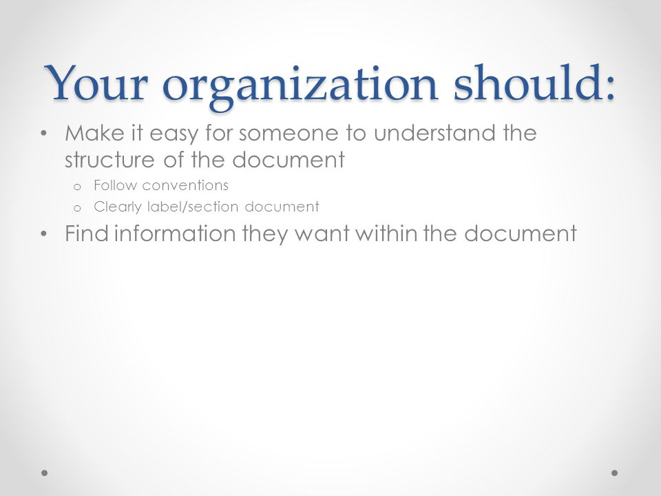 Your organization should: Make it easy for someone to understand the structure of the document o Follow conventions o Clearly label/section document F