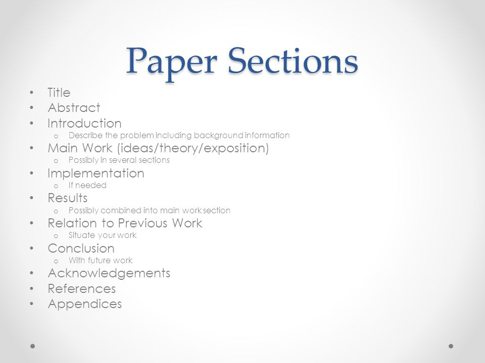 Paper Sections Title Abstract Introduction o Describe the problem including background information Main Work (ideas/theory/exposition) o Possibly in s
