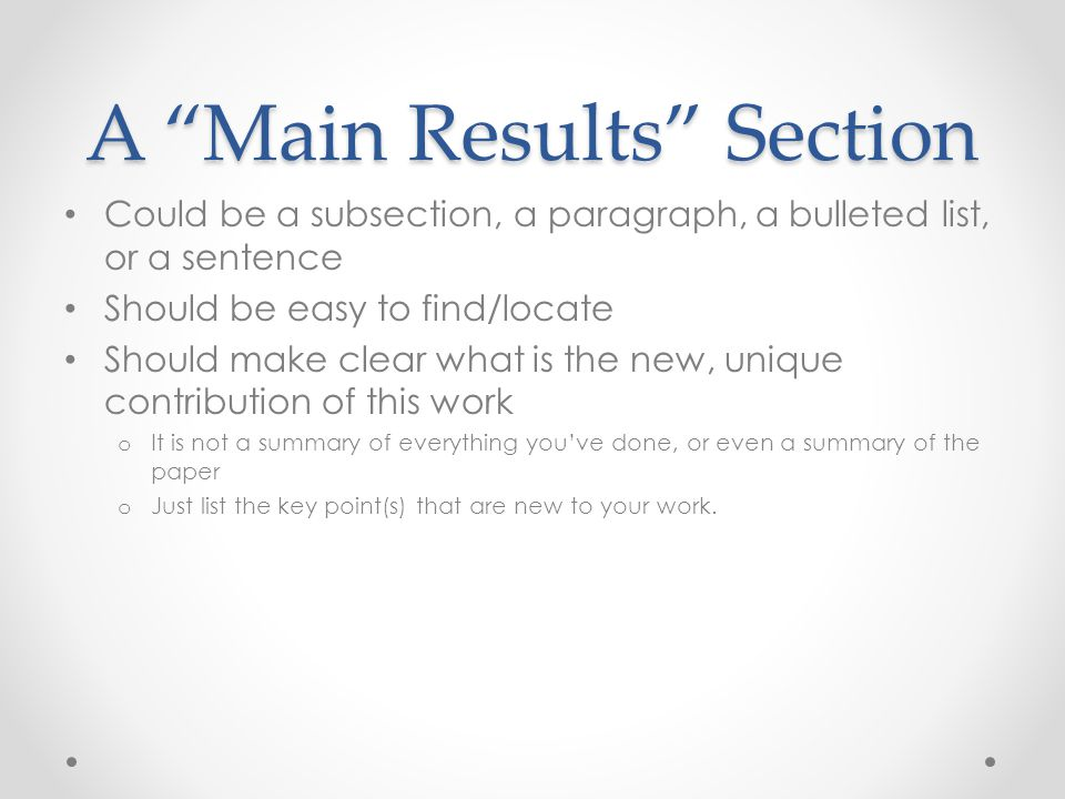 """A """"Main Results"""" Section Could be a subsection, a paragraph, a bulleted list, or a sentence Should be easy to find/locate Should make clear what is th"""
