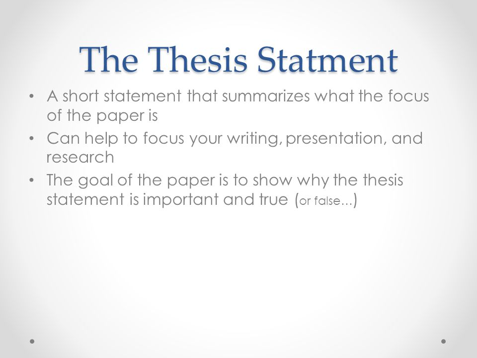 The Thesis Statment A short statement that summarizes what the focus of the paper is Can help to focus your writing, presentation, and research The go