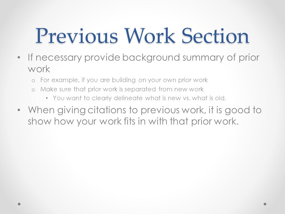 Previous Work Section If necessary provide background summary of prior work o For example, if you are building on your own prior work o Make sure that