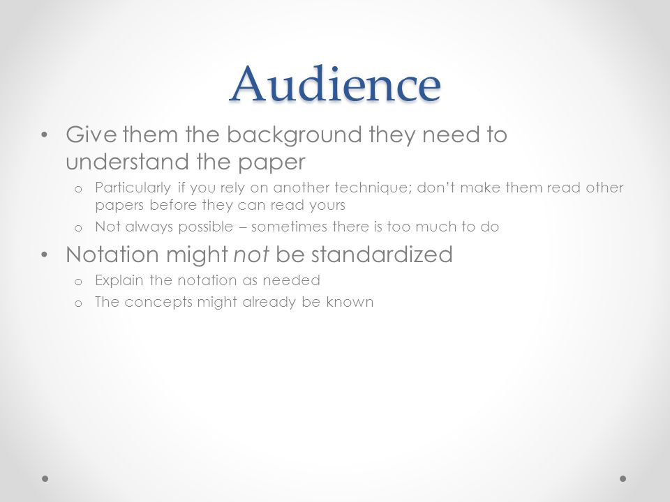 Audience Give them the background they need to understand the paper o Particularly if you rely on another technique; don't make them read other papers