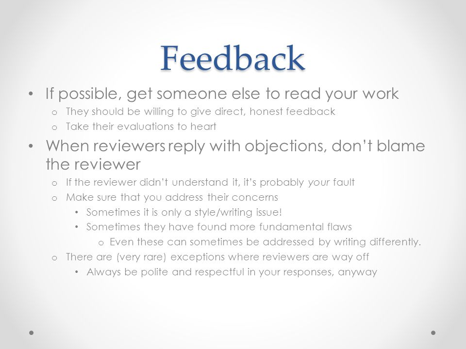 Feedback If possible, get someone else to read your work o They should be willing to give direct, honest feedback o Take their evaluations to heart Wh