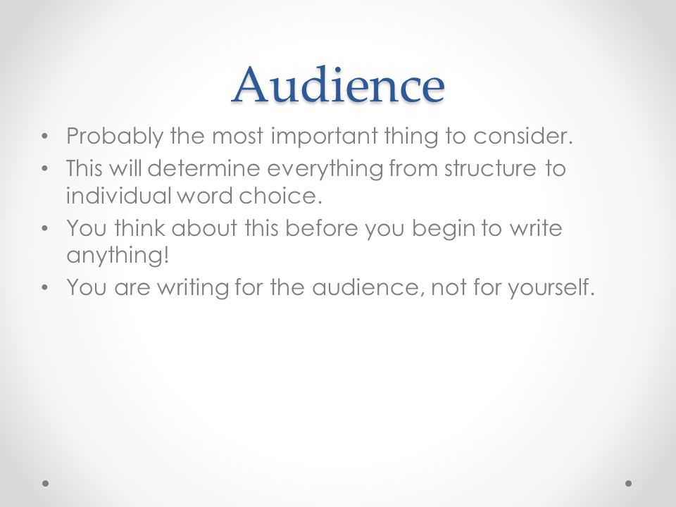 Audience Probably the most important thing to consider. This will determine everything from structure to individual word choice. You think about this