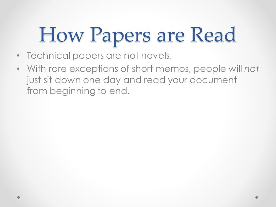 How Papers are Read Technical papers are not novels. With rare exceptions of short memos, people will not just sit down one day and read your document