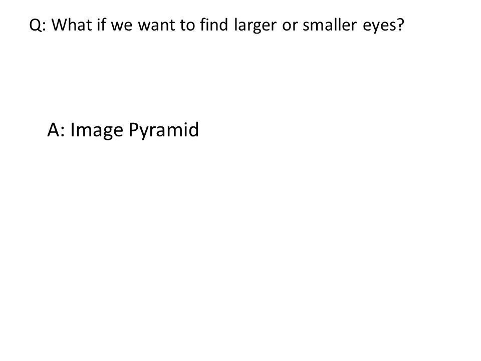 Q: What if we want to find larger or smaller eyes A: Image Pyramid