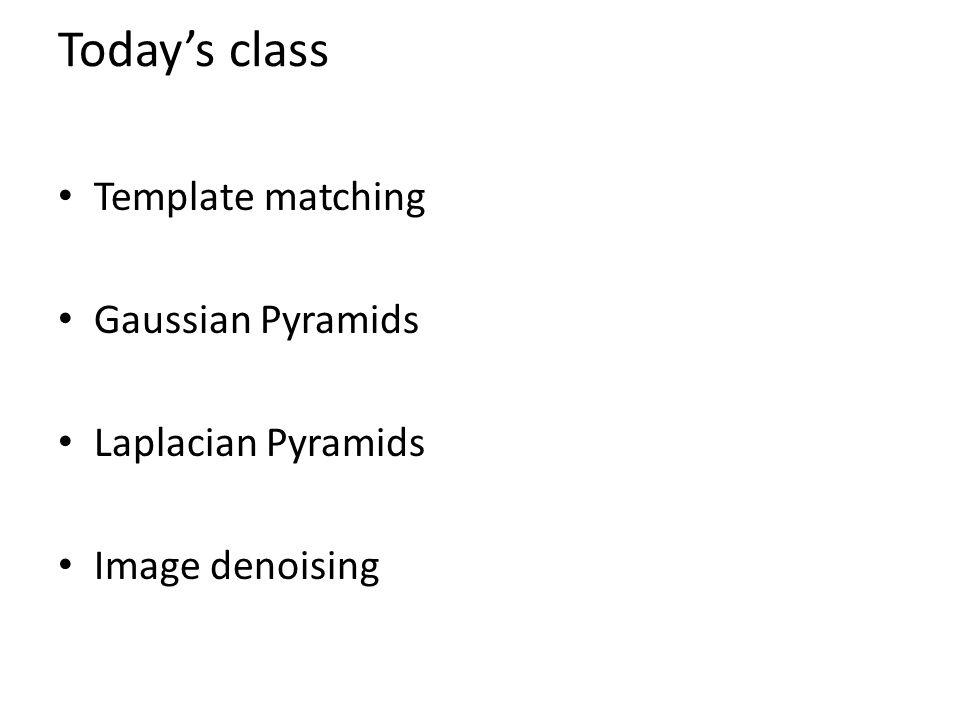 Today's class Template matching Gaussian Pyramids Laplacian Pyramids Image denoising