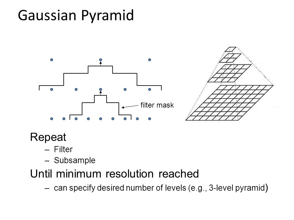 Gaussian Pyramid filter mask Repeat –Filter –Subsample Until minimum resolution reached –can specify desired number of levels (e.g., 3-level pyramid )