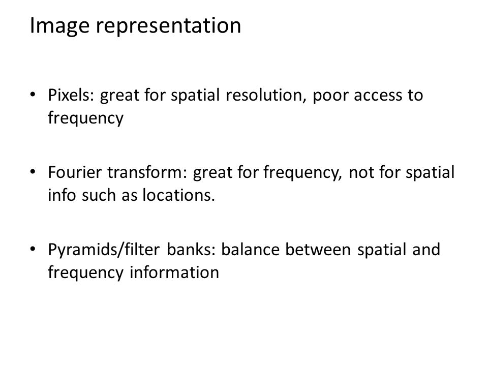 Image representation Pixels: great for spatial resolution, poor access to frequency Fourier transform: great for frequency, not for spatial info such