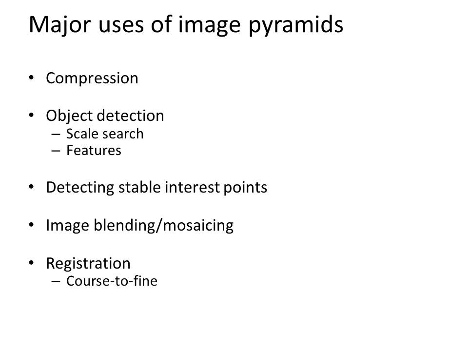 Major uses of image pyramids Compression Object detection – Scale search – Features Detecting stable interest points Image blending/mosaicing Registration – Course-to-fine