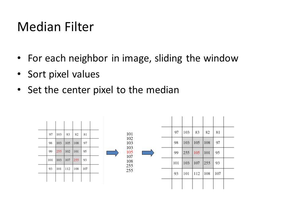 Median Filter For each neighbor in image, sliding the window Sort pixel values Set the center pixel to the median