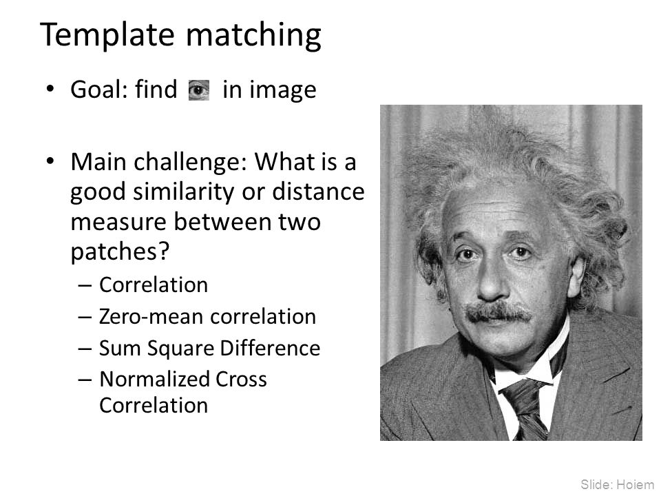 Template matching Goal: find in image Main challenge: What is a good similarity or distance measure between two patches? – Correlation – Zero-mean cor