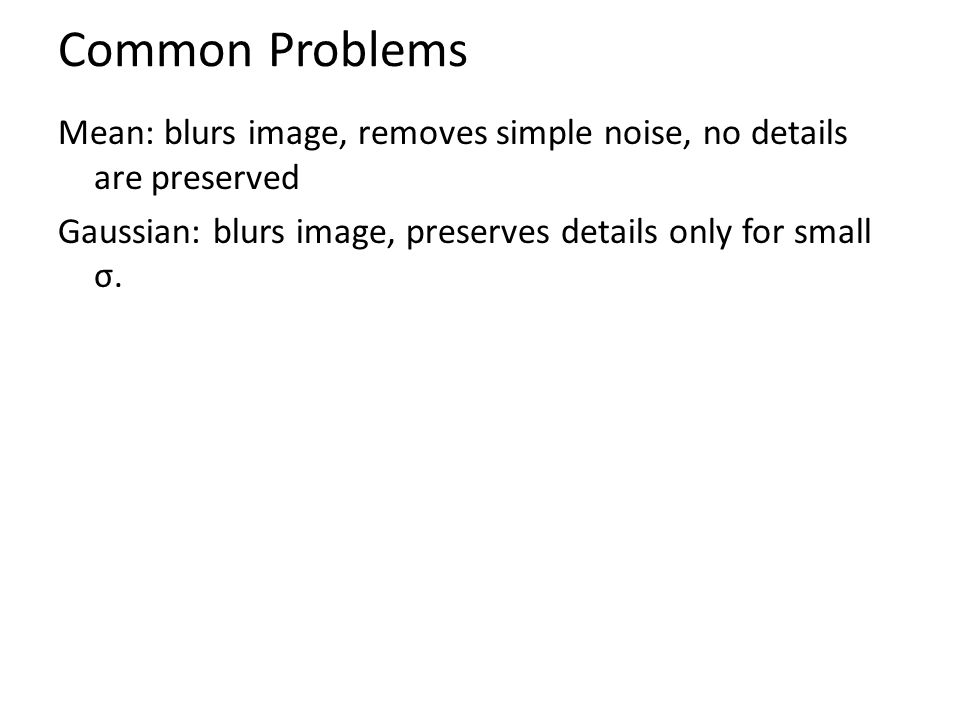 Common Problems Mean: blurs image, removes simple noise, no details are preserved Gaussian: blurs image, preserves details only for small σ.