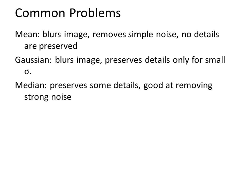 Common Problems Mean: blurs image, removes simple noise, no details are preserved Gaussian: blurs image, preserves details only for small σ. Median: p
